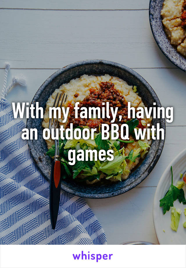With my family, having an outdoor BBQ with games