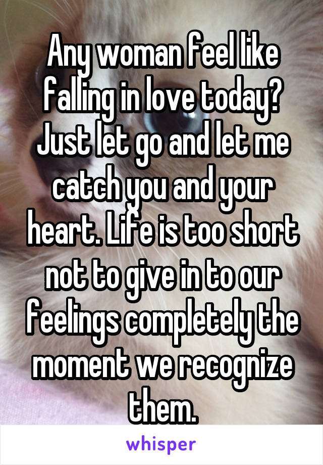 Any woman feel like falling in love today? Just let go and let me catch you and your heart. Life is too short not to give in to our feelings completely the moment we recognize them.