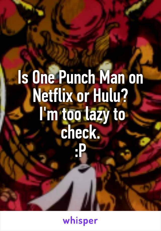 Is One Punch Man on Netflix or Hulu?  I'm too lazy to check. :P
