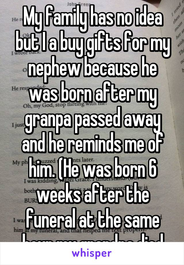 My family has no idea but I a buy gifts for my nephew because he was born after my granpa passed away and he reminds me of him. (He was born 6 weeks after the funeral at the same hour my grandpa died