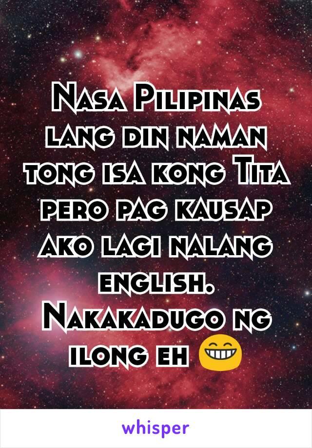 Nasa Pilipinas lang din naman tong isa kong Tita pero pag kausap ako lagi nalang english. Nakakadugo ng ilong eh 😁