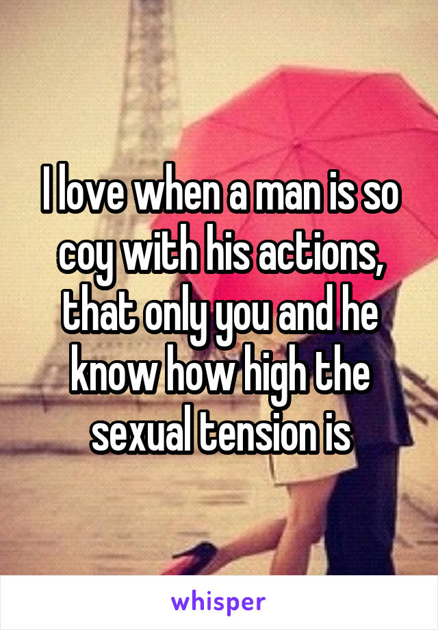 I love when a man is so coy with his actions, that only you and he know how high the sexual tension is