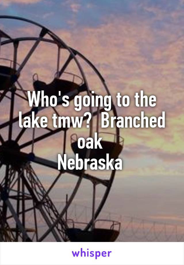 Who's going to the lake tmw?  Branched oak  Nebraska