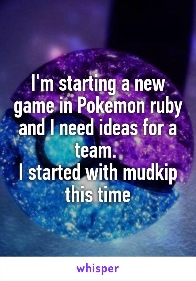 I'm starting a new game in Pokemon ruby and I need ideas for a team.  I started with mudkip this time