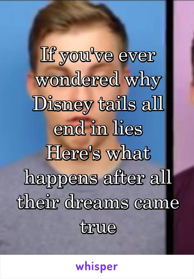 If you've ever wondered why Disney tails all end in lies Here's what happens after all their dreams came true