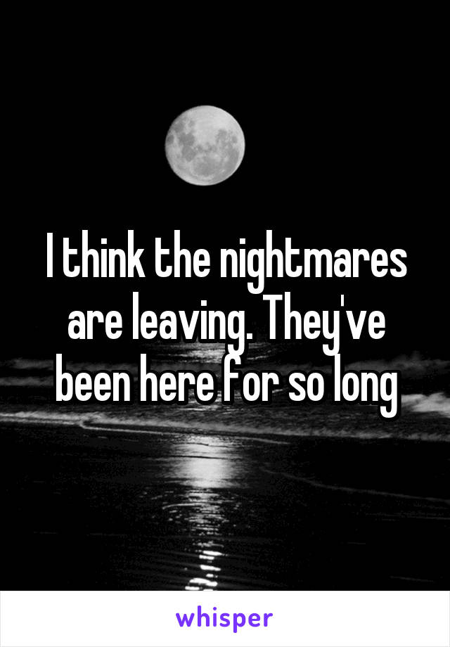 I think the nightmares are leaving. They've been here for so long