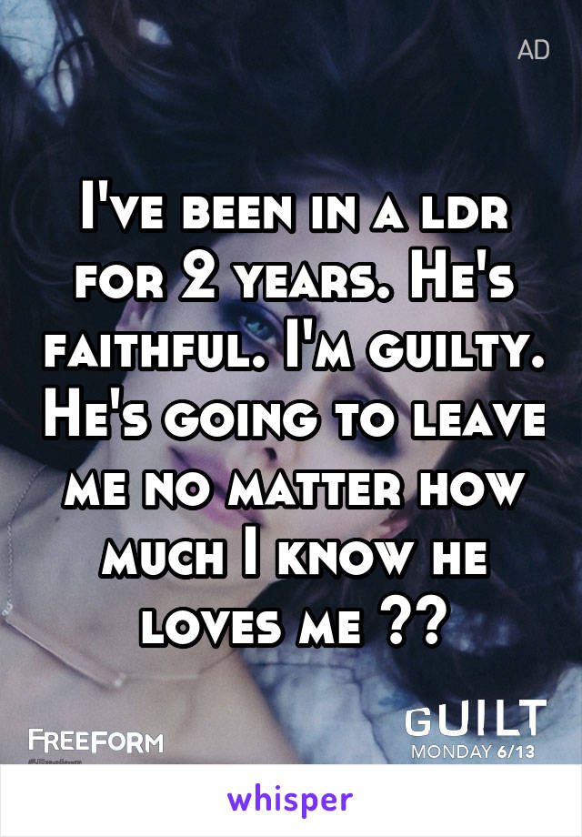 I've been in a ldr for 2 years. He's faithful. I'm guilty. He's going to leave me no matter how much I know he loves me 😞😭