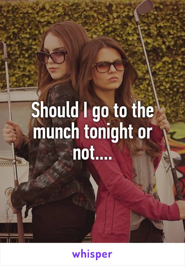 Should I go to the munch tonight or not....
