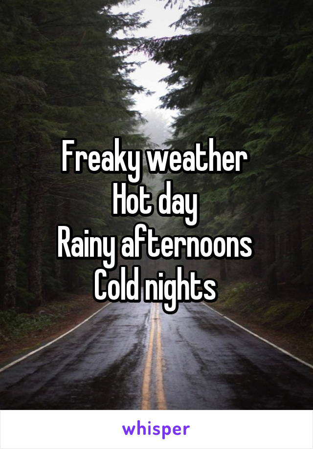 Freaky weather  Hot day  Rainy afternoons  Cold nights