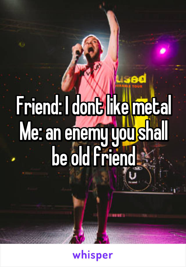 Friend: I dont like metal Me: an enemy you shall be old friend