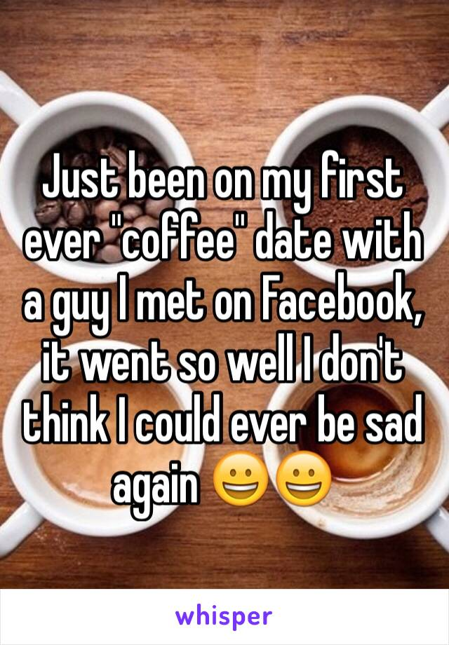"Just been on my first ever ""coffee"" date with a guy I met on Facebook, it went so well I don't think I could ever be sad again 😀😀"