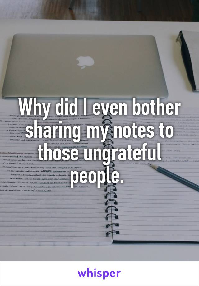 Why did I even bother sharing my notes to those ungrateful people.
