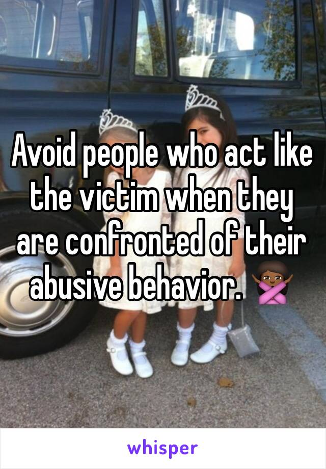 Avoid people who act like the victim when they are confronted of their abusive behavior. 🙅🏾