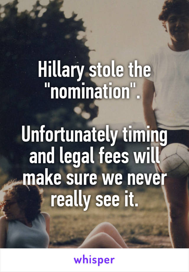 "Hillary stole the ""nomination"".   Unfortunately timing and legal fees will make sure we never really see it."