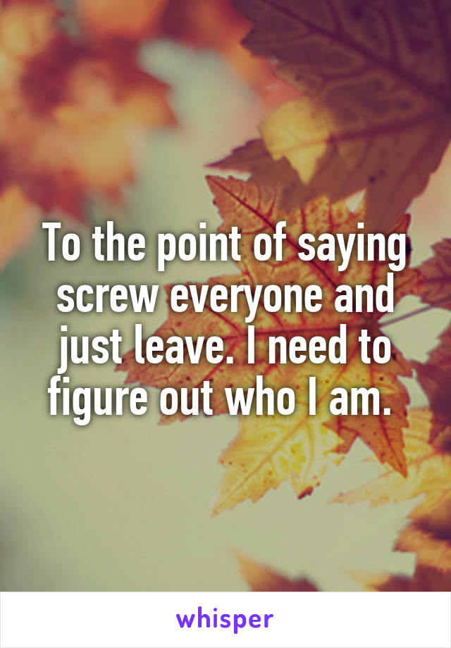 To the point of saying screw everyone and just leave. I need to figure out who I am.
