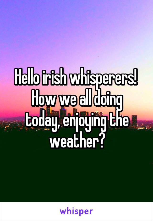 Hello irish whisperers!  How we all doing today, enjoying the weather?