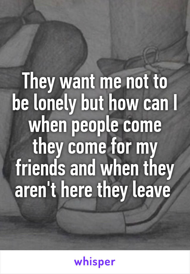 They want me not to be lonely but how can I when people come they come for my friends and when they aren't here they leave