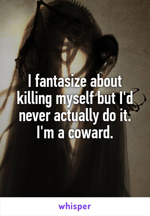 I fantasize about killing myself but I'd never actually do it. I'm a coward.