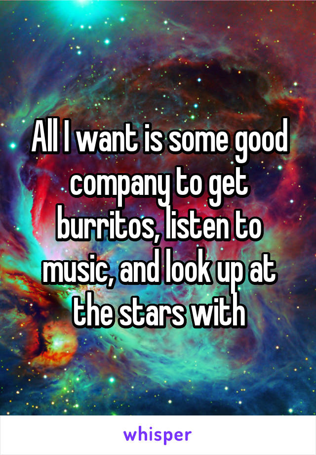 All I want is some good company to get burritos, listen to music, and look up at the stars with