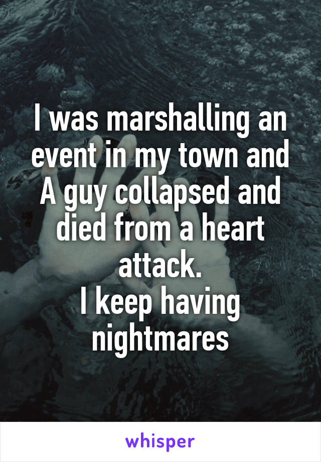 I was marshalling an event in my town and A guy collapsed and died from a heart attack. I keep having nightmares
