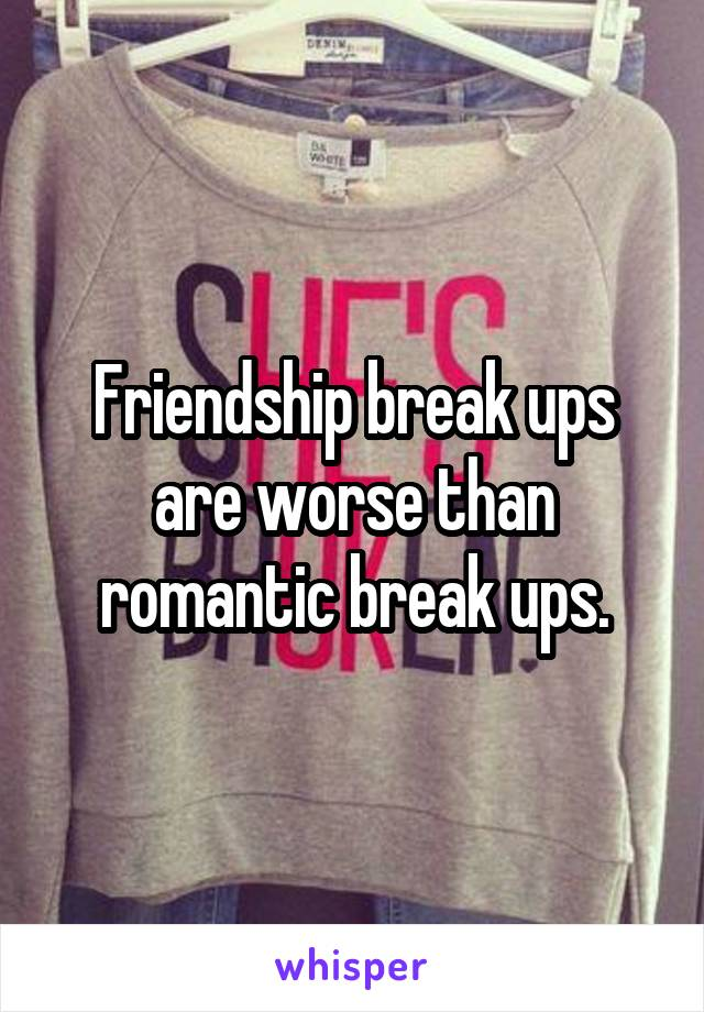 Friendship break ups are worse than romantic break ups.