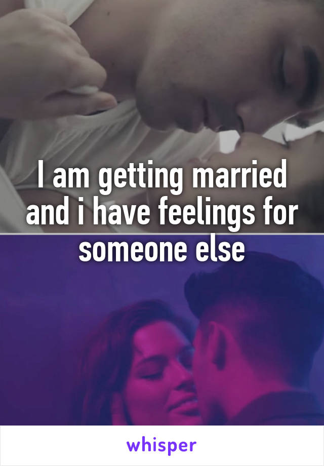 I am getting married and i have feelings for someone else