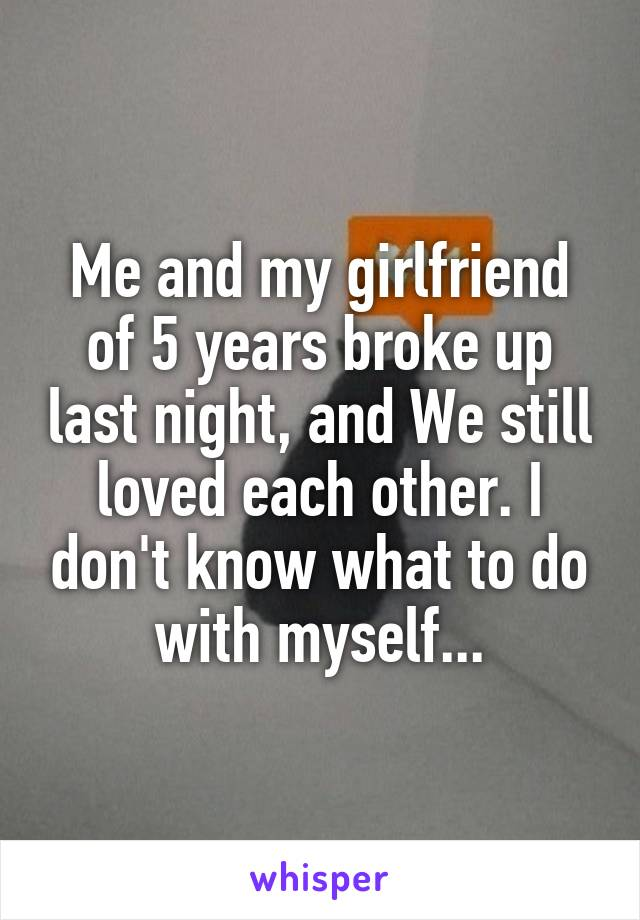 Me and my girlfriend of 5 years broke up last night, and We still loved each other. I don't know what to do with myself...