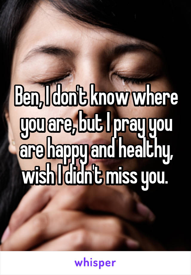 Ben, I don't know where you are, but I pray you are happy and healthy, wish I didn't miss you.