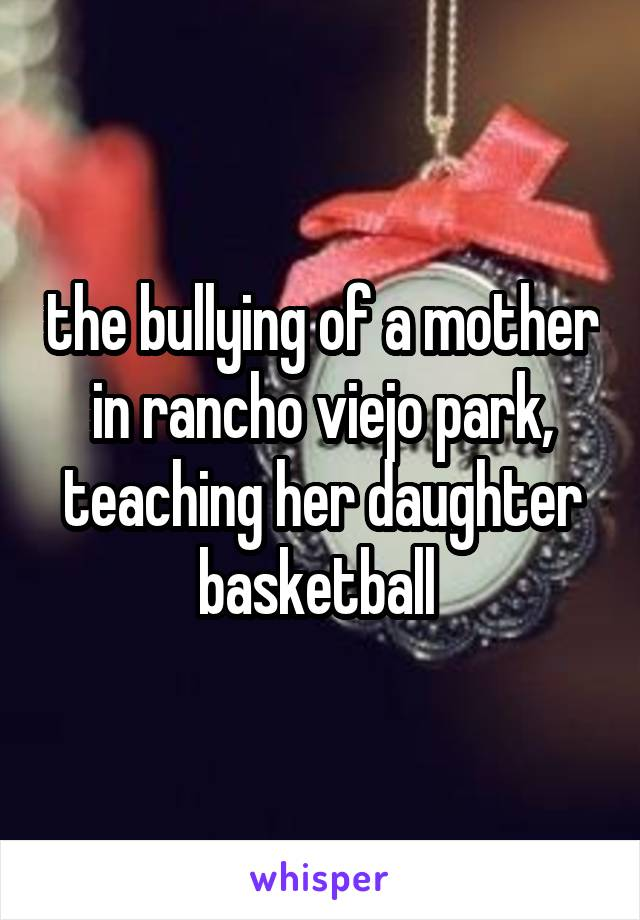 the bullying of a mother in rancho viejo park, teaching her daughter basketball