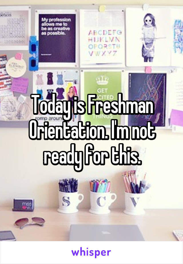 Today is Freshman Orientation. I'm not ready for this.