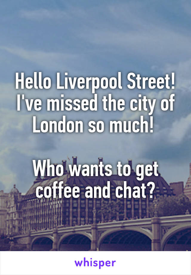 Hello Liverpool Street! I've missed the city of London so much!   Who wants to get coffee and chat?