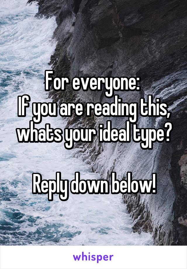 For everyone:  If you are reading this, whats your ideal type?  Reply down below!