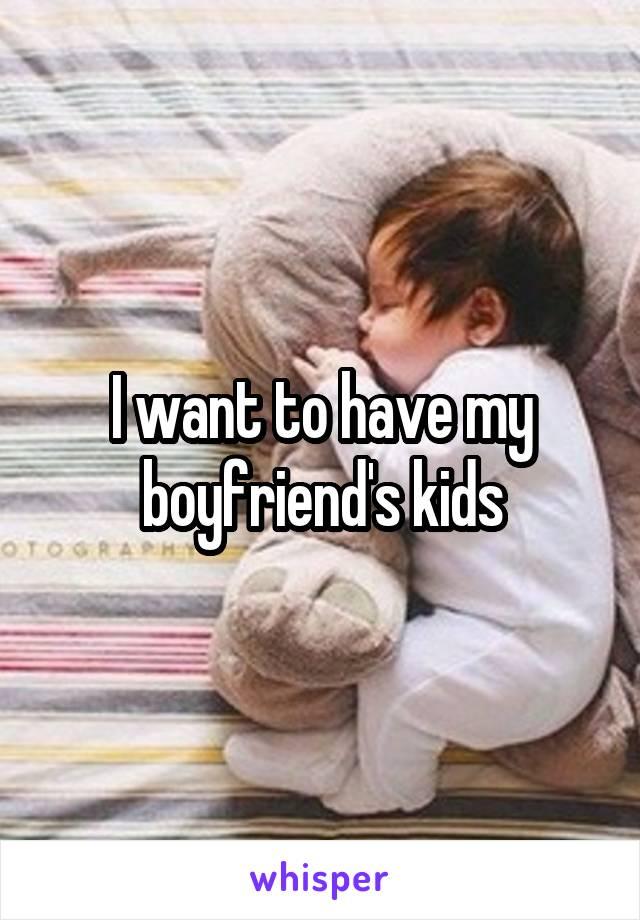 I want to have my boyfriend's kids