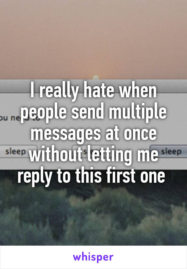 I really hate when people send multiple messages at once without letting me reply to this first one