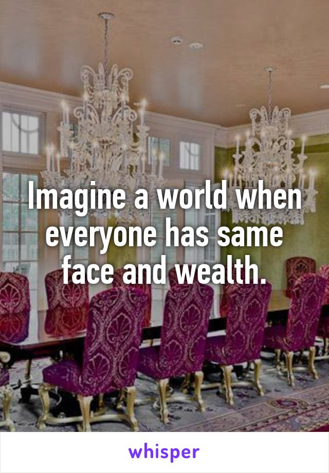 Imagine a world when everyone has same face and wealth.