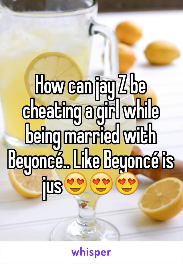 How can jay Z be cheating a girl while being married with Beyoncé.. Like Beyoncé is jus😍😍😍
