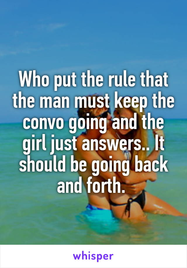 Who put the rule that the man must keep the convo going and the girl just answers.. It should be going back and forth.