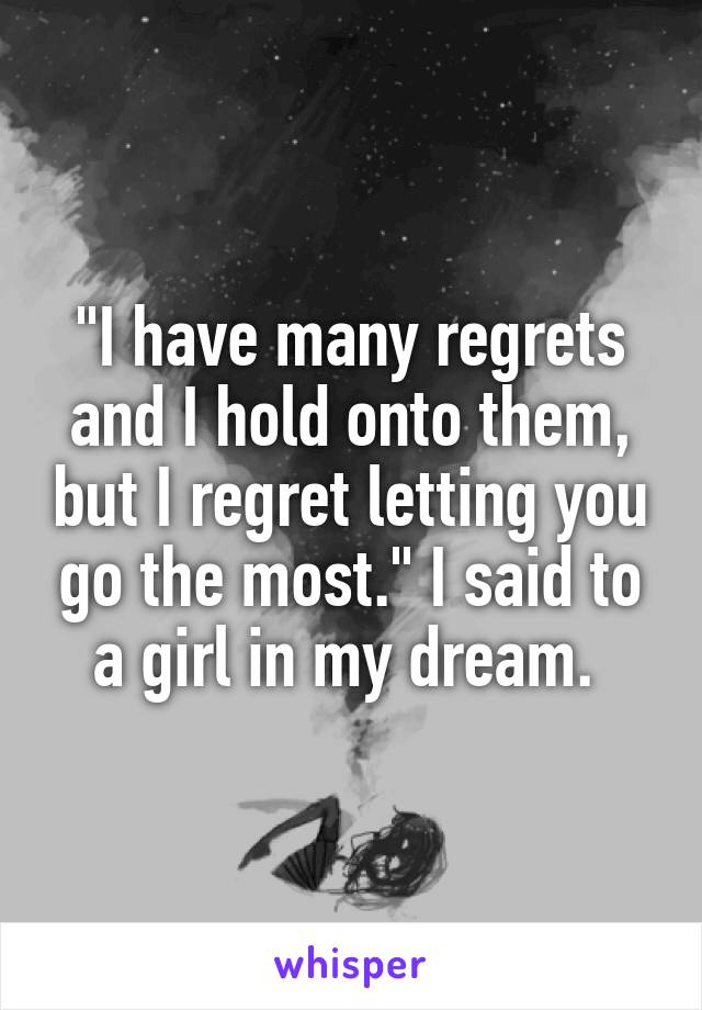 """""""I have many regrets and I hold onto them, but I regret letting you go the most."""" I said to a girl in my dream."""