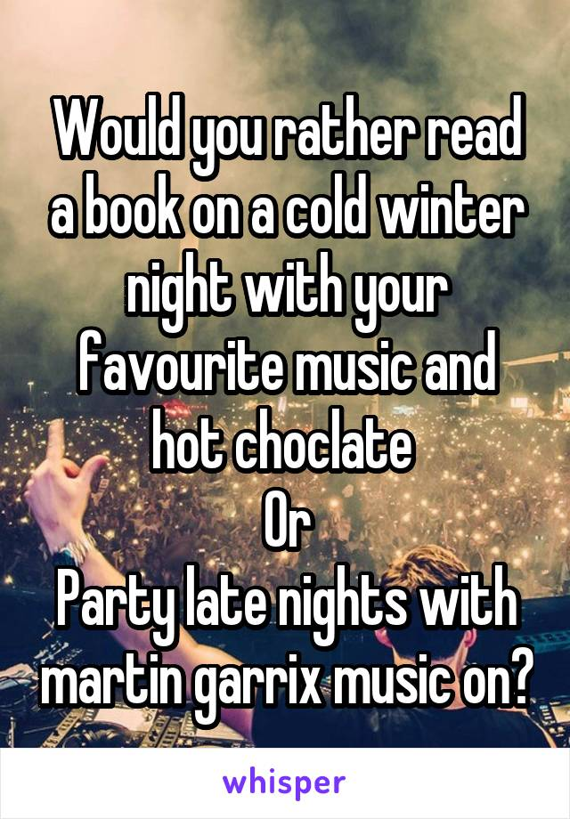 Would you rather read a book on a cold winter night with your favourite music and hot choclate  Or Party late nights with martin garrix music on?