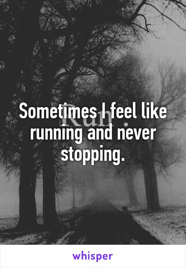 Sometimes I feel like running and never stopping.