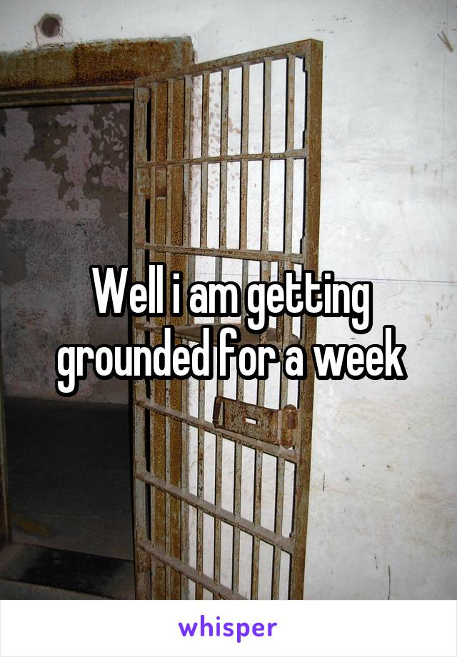 Well i am getting grounded for a week