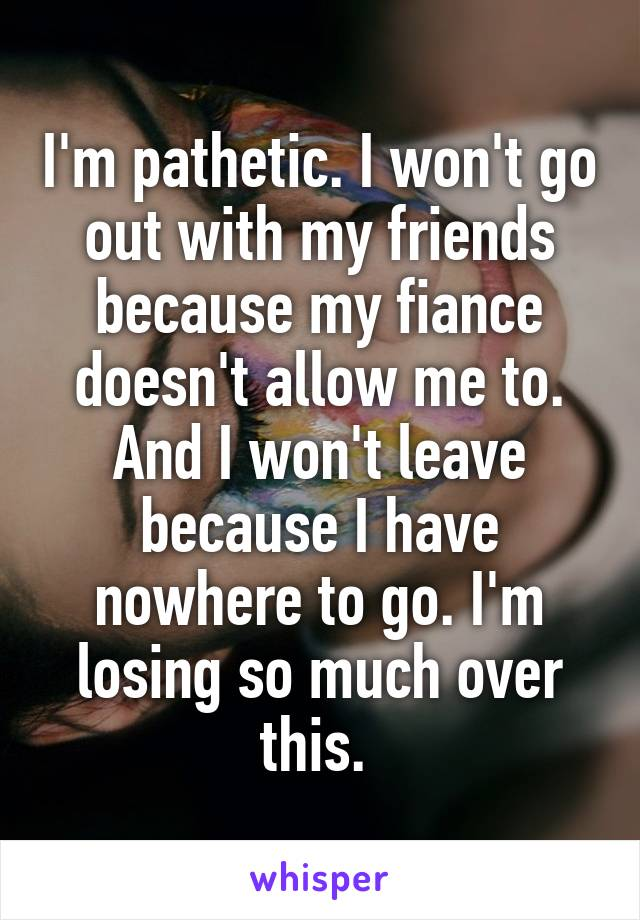 I'm pathetic. I won't go out with my friends because my fiance doesn't allow me to. And I won't leave because I have nowhere to go. I'm losing so much over this.