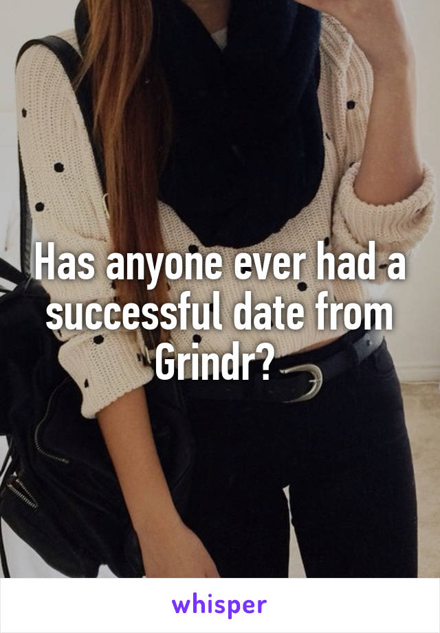 Has anyone ever had a successful date from Grindr?