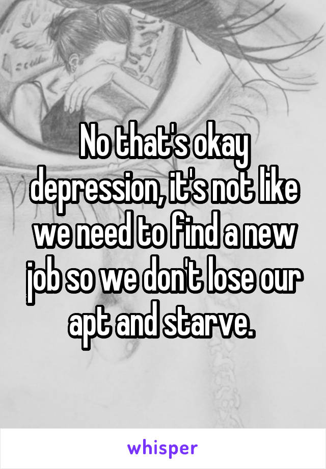 No that's okay depression, it's not like we need to find a new job so we don't lose our apt and starve.