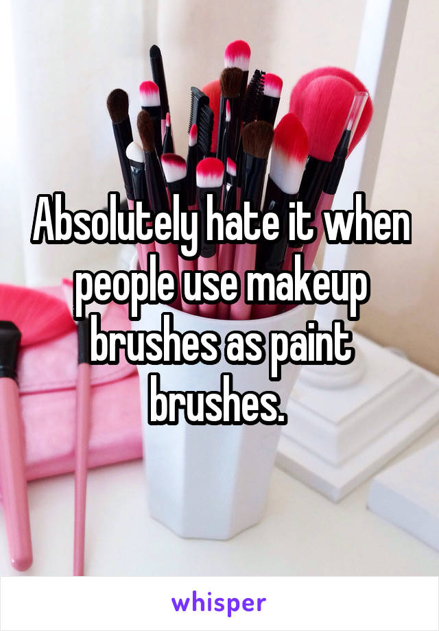 Absolutely hate it when people use makeup brushes as paint brushes.