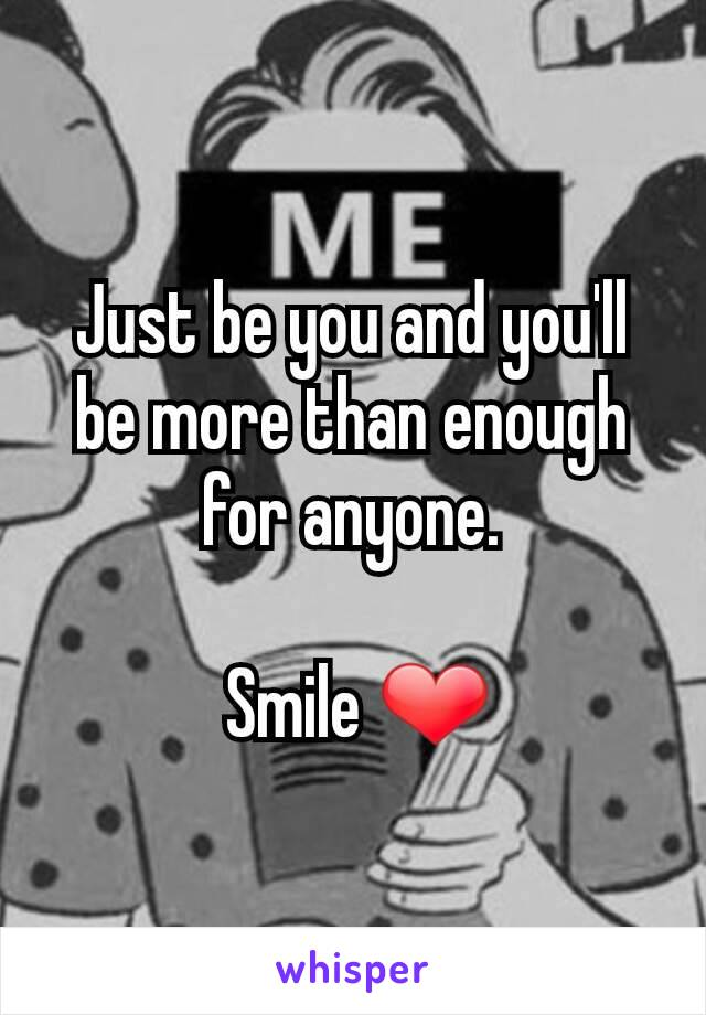 Just be you and you'll be more than enough for anyone.   Smile ❤