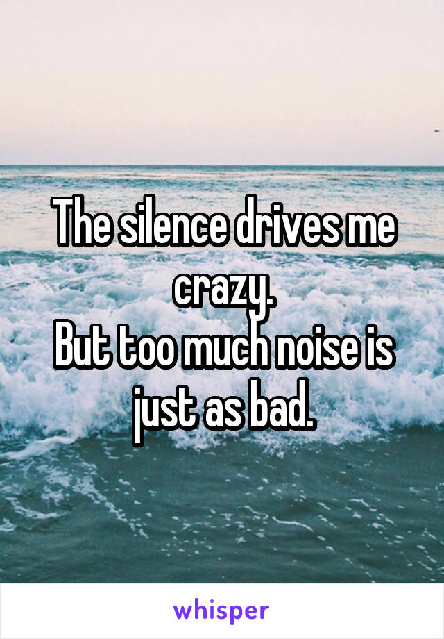 The silence drives me crazy. But too much noise is just as bad.