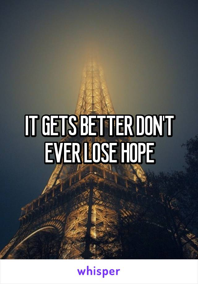 IT GETS BETTER DON'T EVER LOSE HOPE