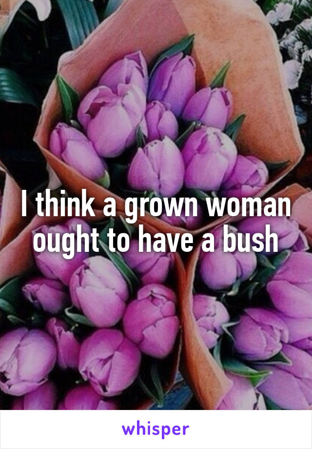 I think a grown woman ought to have a bush