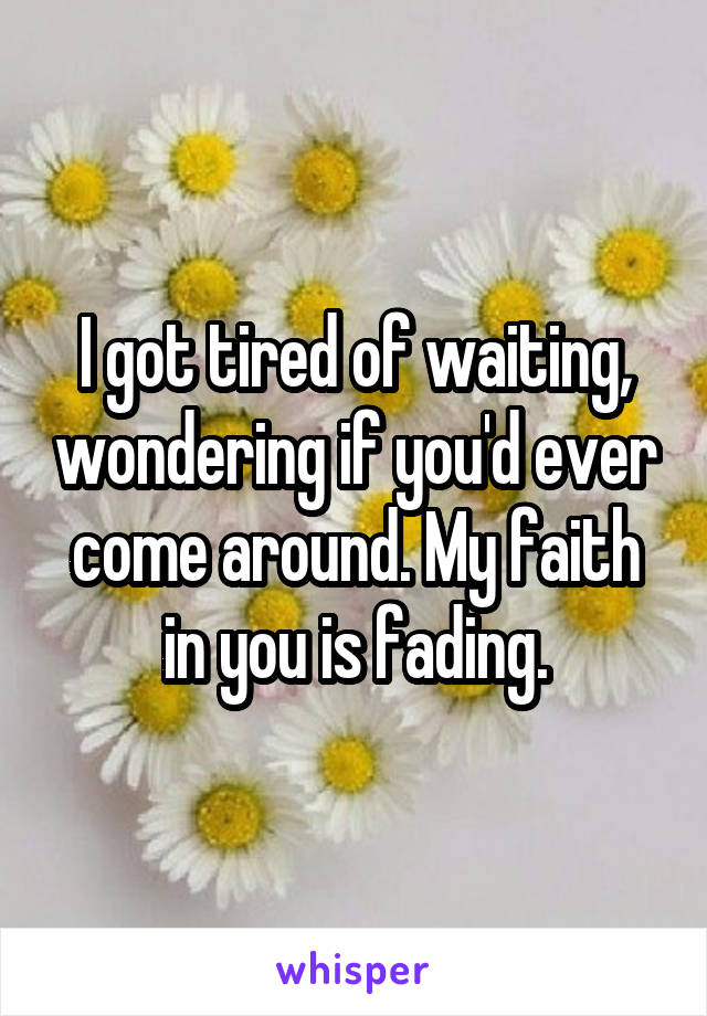 I got tired of waiting, wondering if you'd ever come around. My faith in you is fading.